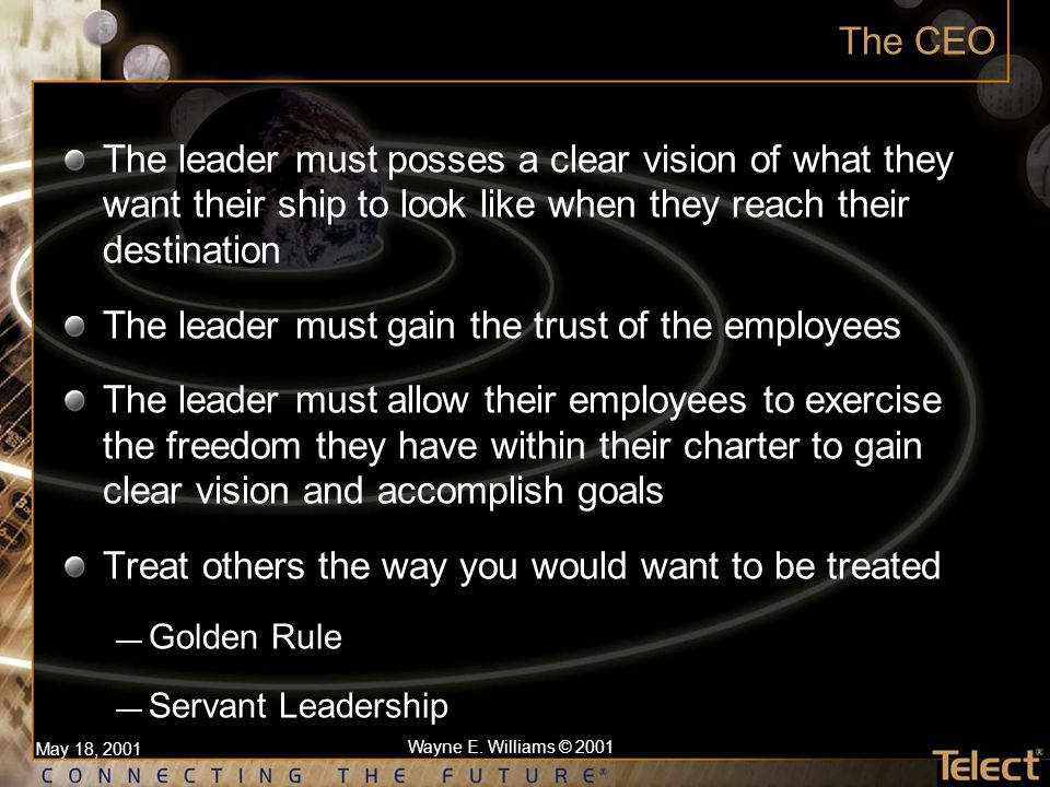 May 18, 2001 Wayne E. Williams © 2001 The CEO The leader must posses a clear vision of what they want their ship to look like when they reach their de