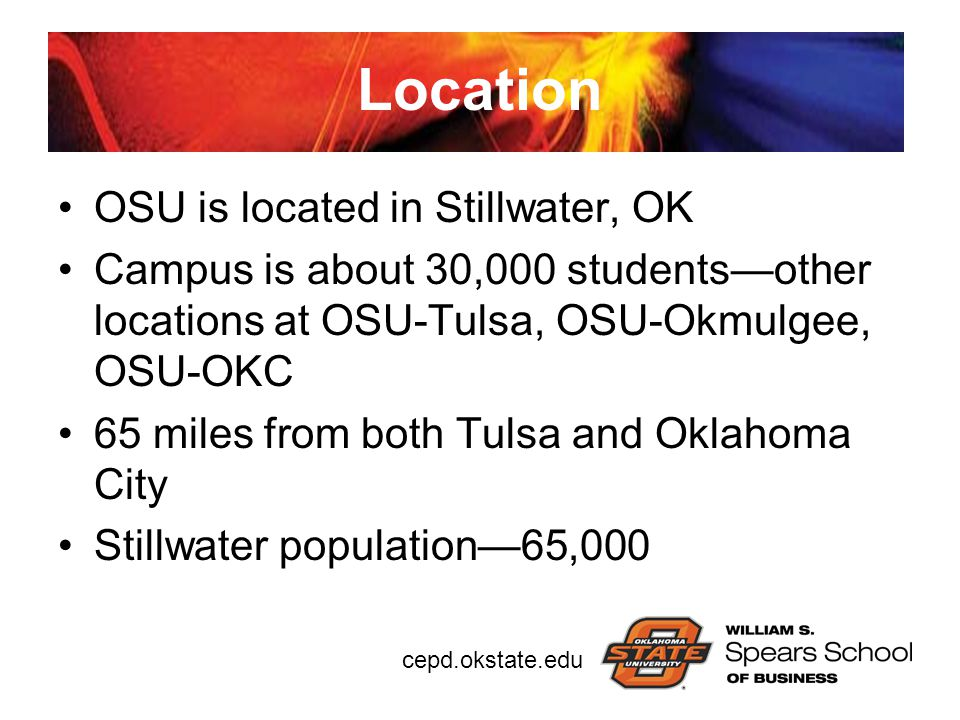 cepd.okstate.edu Location OSU is located in Stillwater, OK Campus is about 30,000 students—other locations at OSU-Tulsa, OSU-Okmulgee, OSU-OKC 65 mile