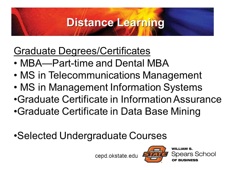 cepd.okstate.edu Distance Learning Graduate Degrees/Certificates MBA—Part-time and Dental MBA MS in Telecommunications Management MS in Management Inf