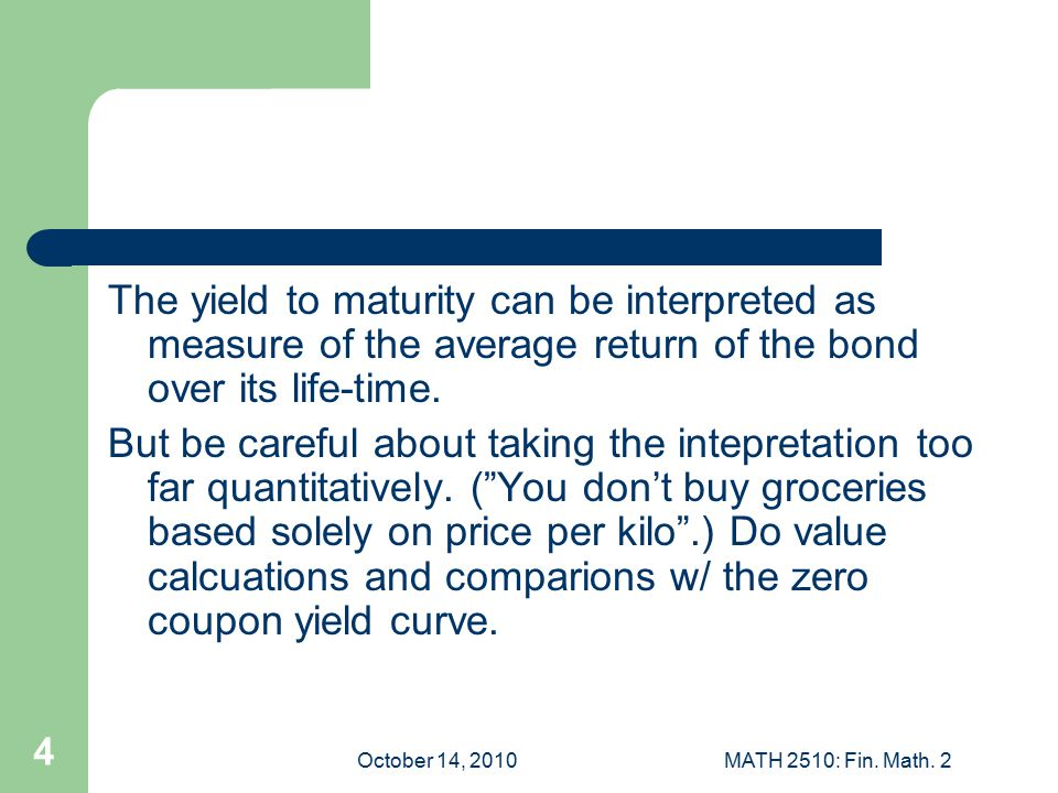 October 14, 2010MATH 2510: Fin. Math. 2 4 The yield to maturity can be interpreted as measure of the average return of the bond over its life-time. Bu