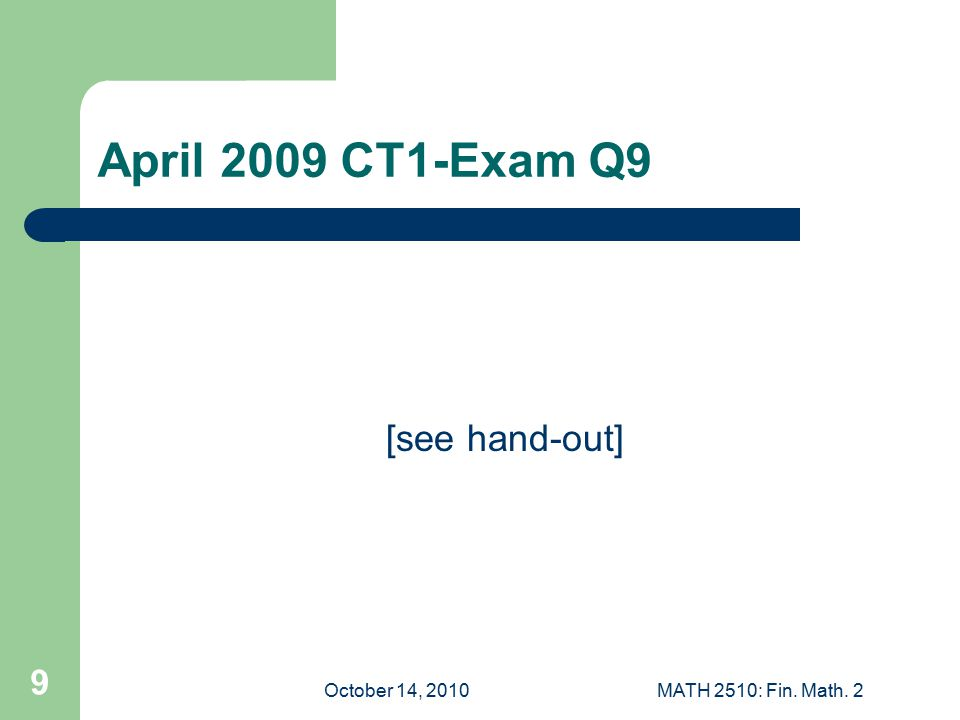 October 14, 2010MATH 2510: Fin. Math. 2 9 April 2009 CT1-Exam Q9 [see hand-out]
