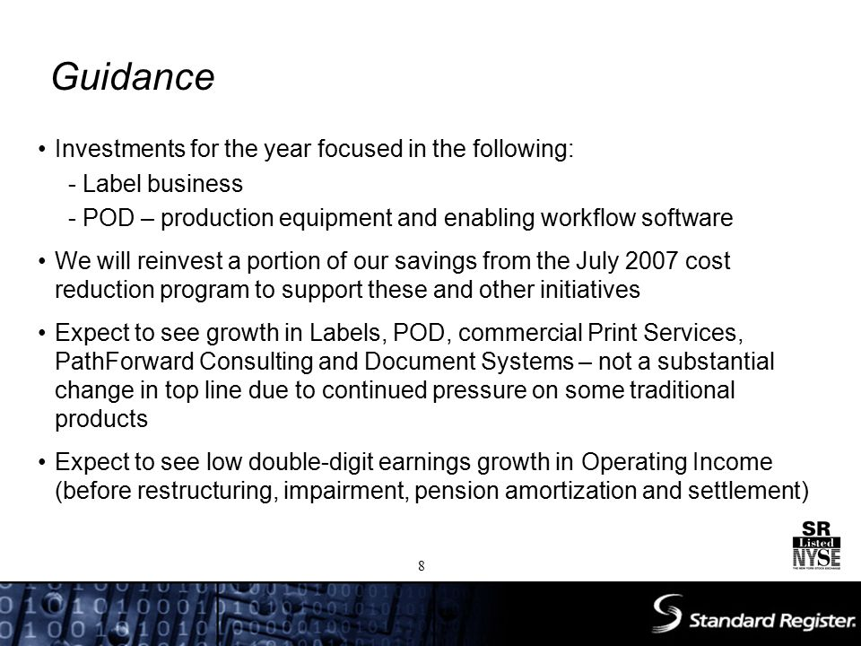 Guidance Investments for the year focused in the following: - Label business - POD – production equipment and enabling workflow software We will reinvest a portion of our savings from the July 2007 cost reduction program to support these and other initiatives Expect to see growth in Labels, POD, commercial Print Services, PathForward Consulting and Document Systems – not a substantial change in top line due to continued pressure on some traditional products Expect to see low double-digit earnings growth in Operating Income (before restructuring, impairment, pension amortization and settlement) 8