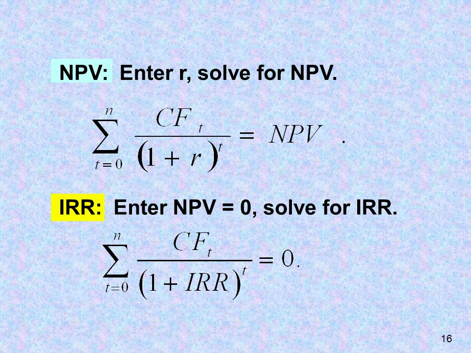 NPV: Enter r, solve for NPV. IRR: Enter NPV = 0, solve for IRR. 16