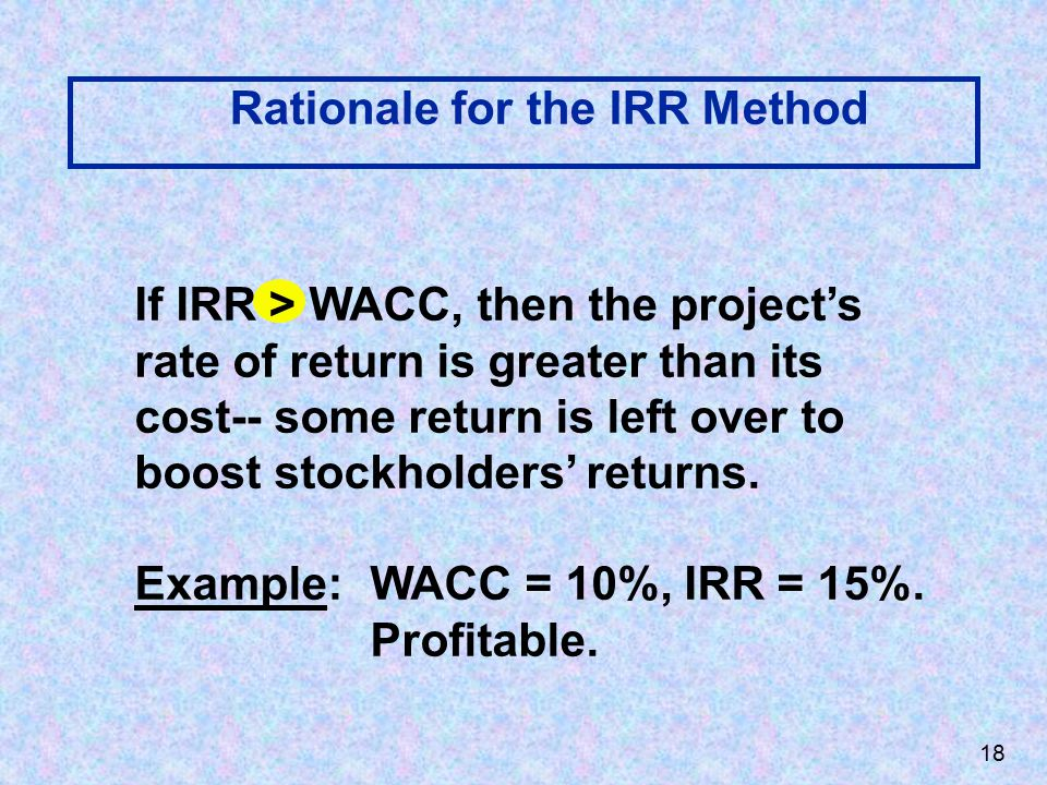 Rationale for the IRR Method If IRR > WACC, then the project's rate of return is greater than its cost-- some return is left over to boost stockholders' returns.