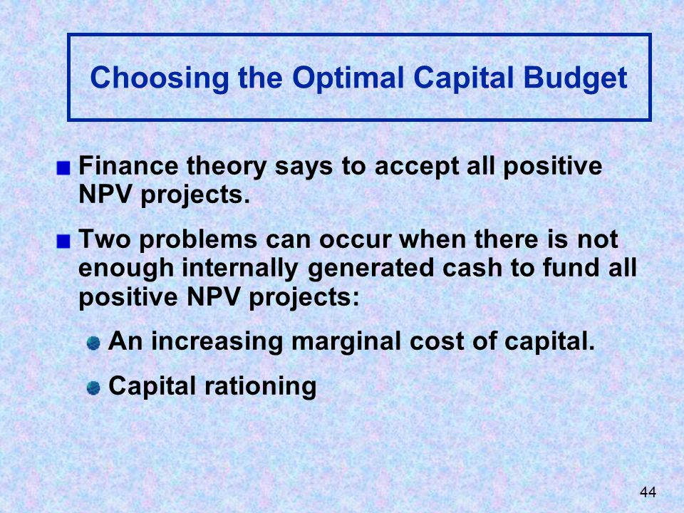 44 Choosing the Optimal Capital Budget Finance theory says to accept all positive NPV projects.