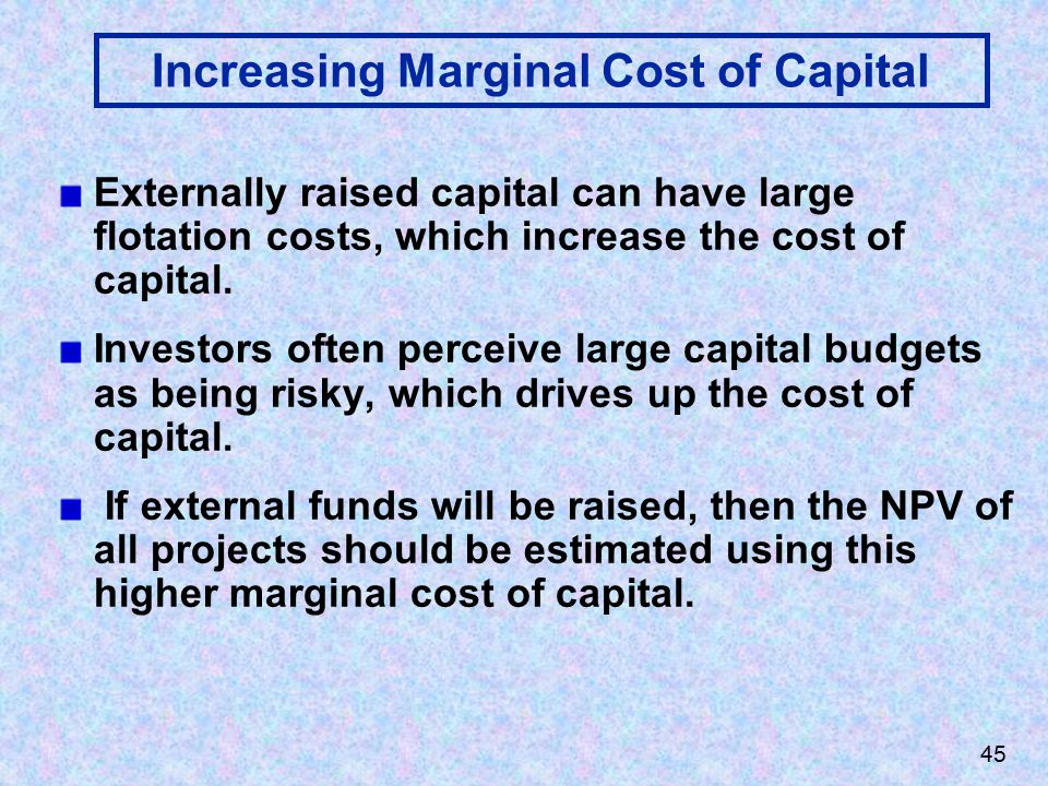 45 Increasing Marginal Cost of Capital Externally raised capital can have large flotation costs, which increase the cost of capital.