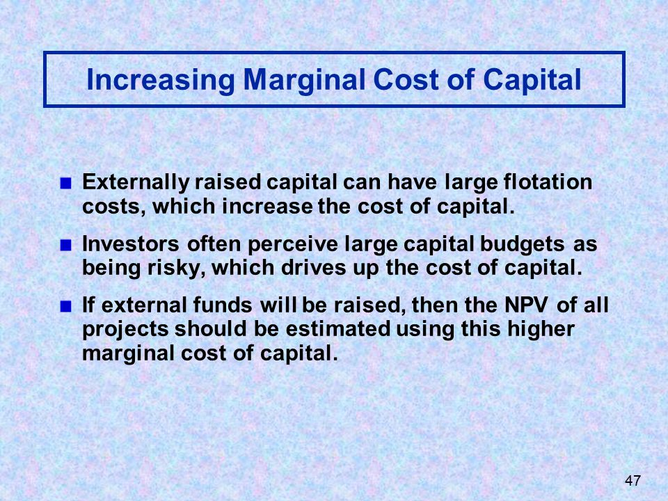 47 Increasing Marginal Cost of Capital Externally raised capital can have large flotation costs, which increase the cost of capital.