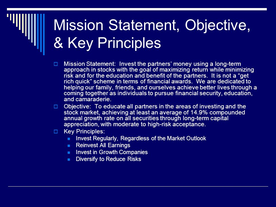 Mission Statement, Objective, & Key Principles  Mission Statement: Invest the partners' money using a long-term approach in stocks with the goal of maximizing return while minimizing risk and for the education and benefit of the partners.