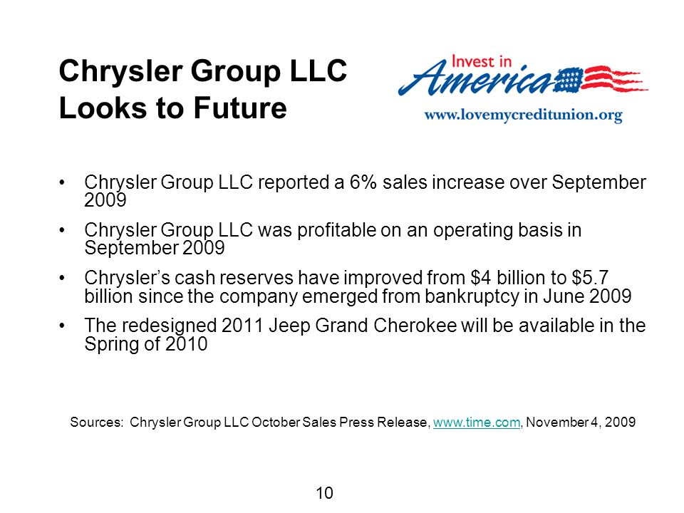 10 Chrysler Group LLC Looks to Future Chrysler Group LLC reported a 6% sales increase over September 2009 Chrysler Group LLC was profitable on an operating basis in September 2009 Chrysler's cash reserves have improved from $4 billion to $5.7 billion since the company emerged from bankruptcy in June 2009 The redesigned 2011 Jeep Grand Cherokee will be available in the Spring of 2010 Sources: Chrysler Group LLC October Sales Press Release, www.time.com, November 4, 2009www.time.com