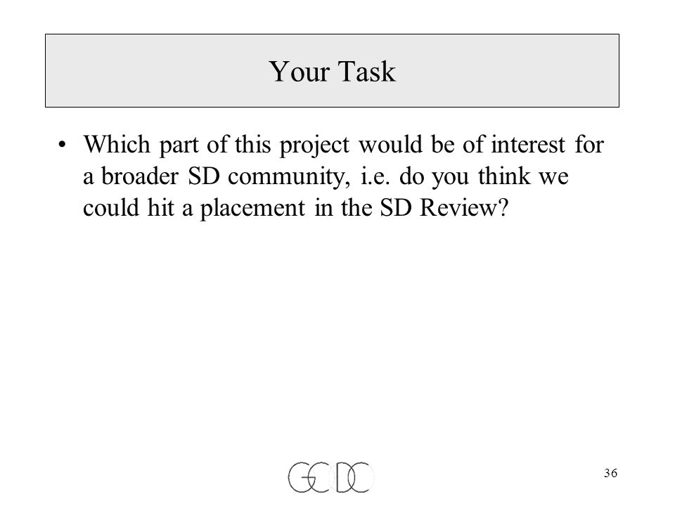36 Your Task Which part of this project would be of interest for a broader SD community, i.e.