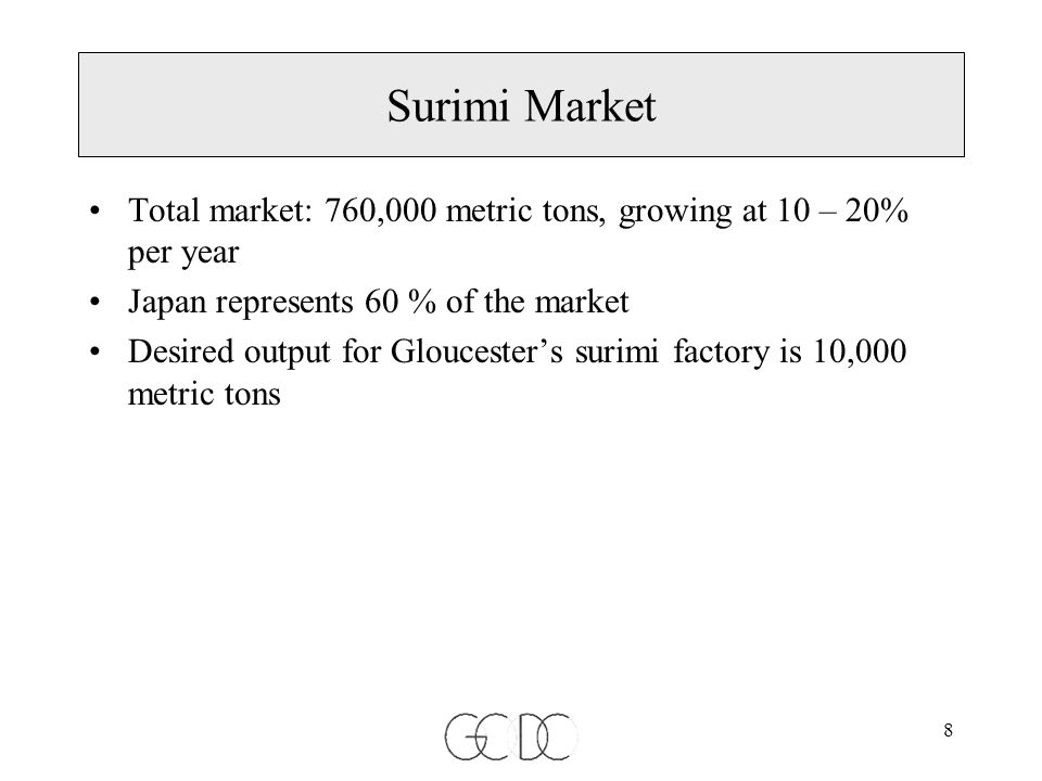 8 Surimi Market Total market: 760,000 metric tons, growing at 10 – 20% per year Japan represents 60 % of the market Desired output for Gloucester's surimi factory is 10,000 metric tons