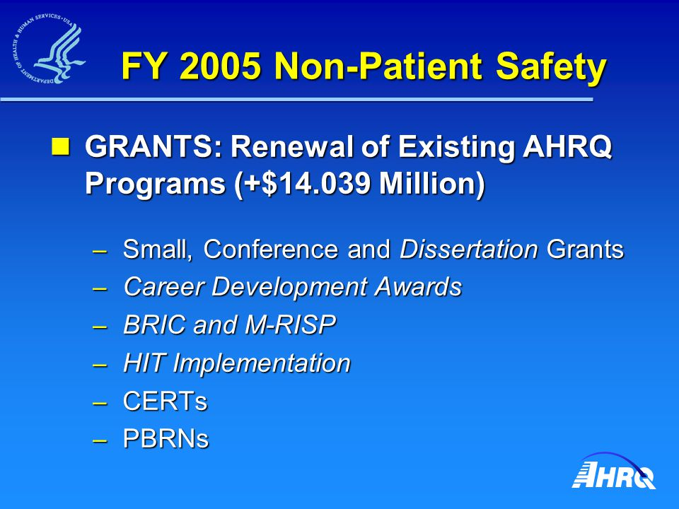 FY 2005 Non-Patient Safety GRANTS: Renewal of Existing AHRQ Programs (+$14.039 Million) GRANTS: Renewal of Existing AHRQ Programs (+$14.039 Million) –
