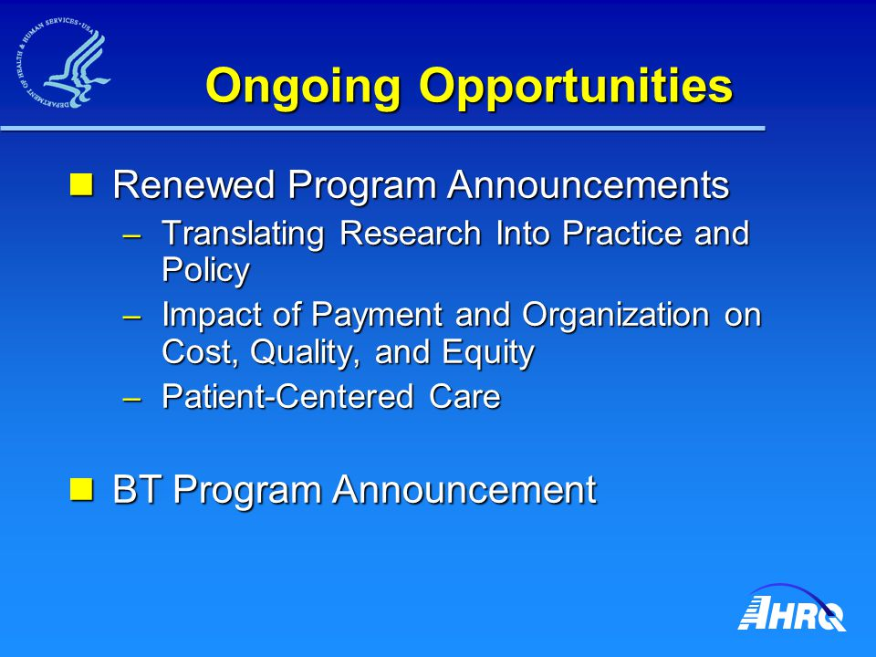 Ongoing Opportunities Renewed Program Announcements Renewed Program Announcements – Translating Research Into Practice and Policy – Impact of Payment and Organization on Cost, Quality, and Equity – Patient-Centered Care BT Program Announcement BT Program Announcement