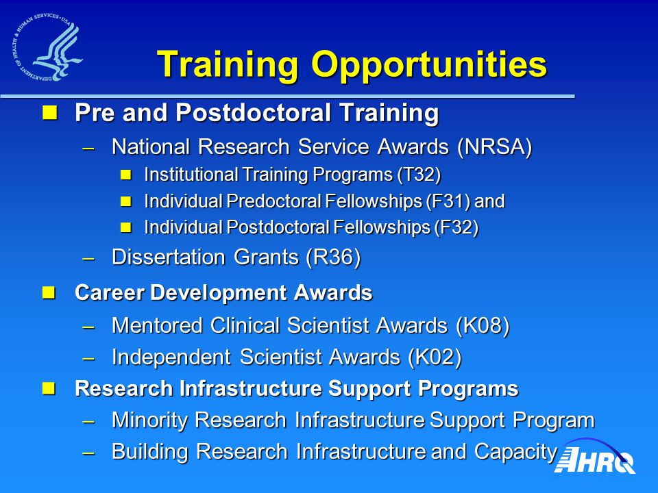 Training Opportunities Pre and Postdoctoral Training Pre and Postdoctoral Training – National Research Service Awards (NRSA) Institutional Training Programs (T32) Institutional Training Programs (T32) Individual Predoctoral Fellowships (F31) and Individual Predoctoral Fellowships (F31) and Individual Postdoctoral Fellowships (F32) Individual Postdoctoral Fellowships (F32) – Dissertation Grants (R36) Career Development Awards Career Development Awards – Mentored Clinical Scientist Awards (K08) – Independent Scientist Awards (K02) Research Infrastructure Support Programs Research Infrastructure Support Programs – Minority Research Infrastructure Support Program – Building Research Infrastructure and Capacity