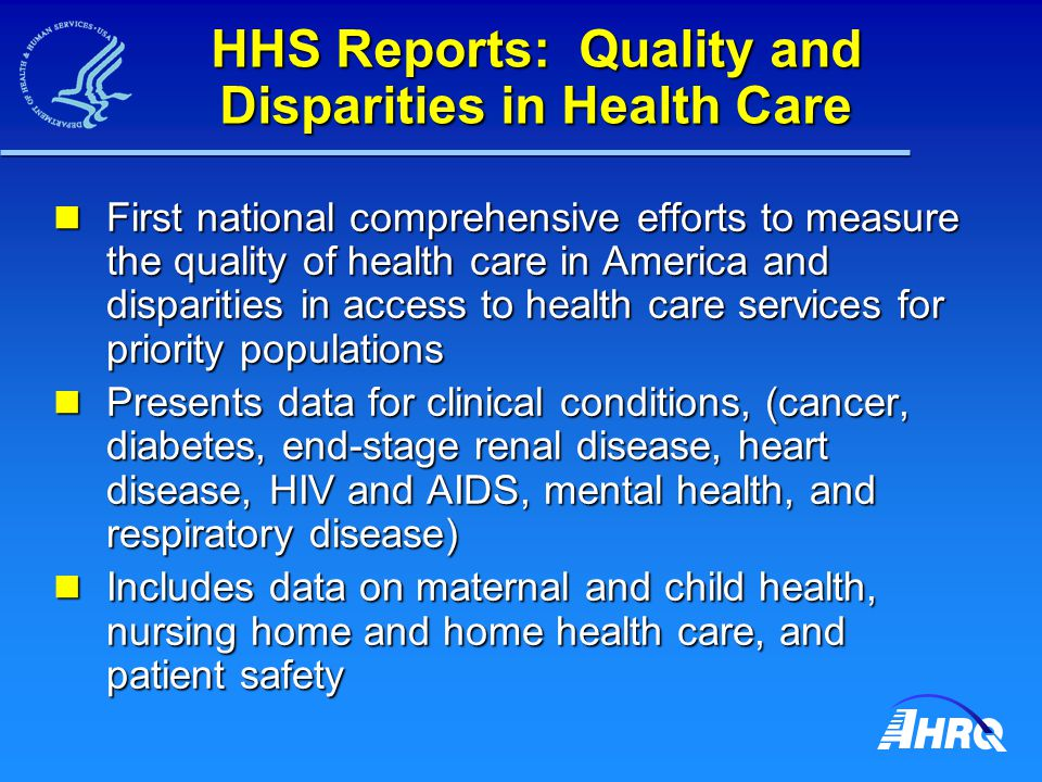 HHS Reports: Quality and Disparities in Health Care First national comprehensive efforts to measure the quality of health care in America and disparities in access to health care services for priority populations First national comprehensive efforts to measure the quality of health care in America and disparities in access to health care services for priority populations Presents data for clinical conditions, (cancer, diabetes, end-stage renal disease, heart disease, HIV and AIDS, mental health, and respiratory disease) Presents data for clinical conditions, (cancer, diabetes, end-stage renal disease, heart disease, HIV and AIDS, mental health, and respiratory disease) Includes data on maternal and child health, nursing home and home health care, and patient safety Includes data on maternal and child health, nursing home and home health care, and patient safety