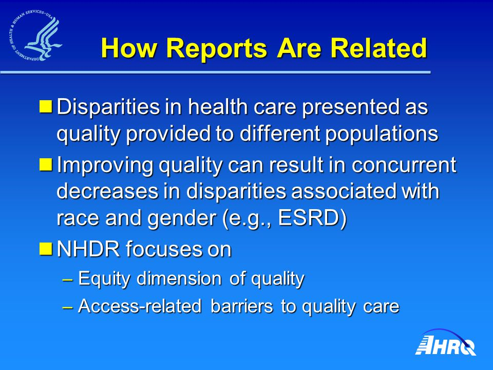 How Reports Are Related Disparities in health care presented as quality provided to different populations Disparities in health care presented as quality provided to different populations Improving quality can result in concurrent decreases in disparities associated with race and gender (e.g., ESRD) Improving quality can result in concurrent decreases in disparities associated with race and gender (e.g., ESRD) NHDR focuses on NHDR focuses on – Equity dimension of quality – Access-related barriers to quality care