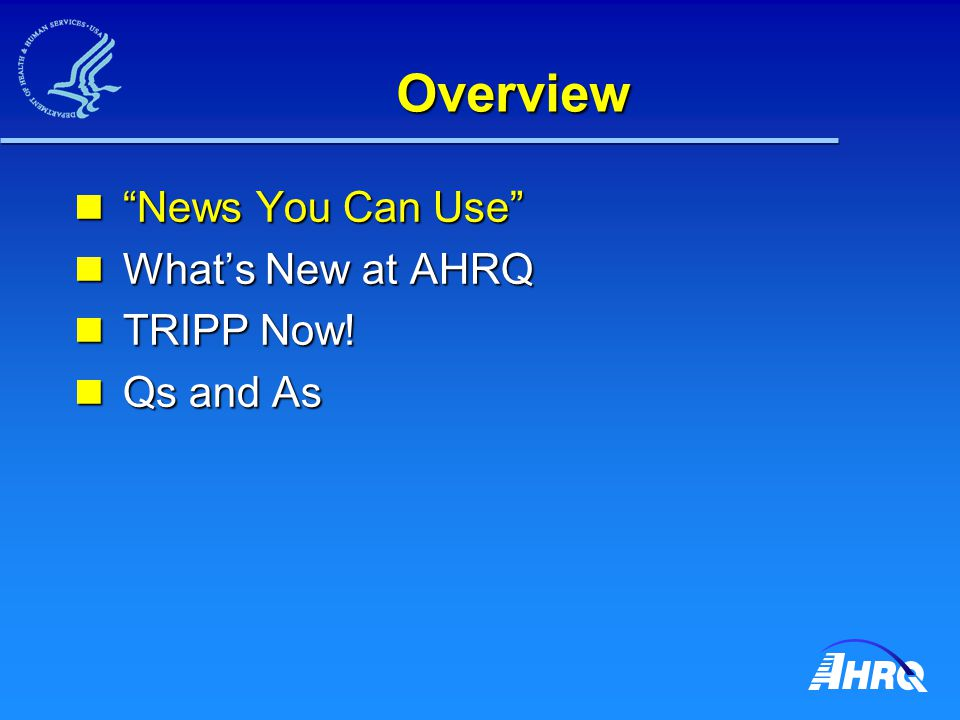 "Overview ""News You Can Use"" ""News You Can Use"" What's New at AHRQ What's New at AHRQ TRIPP Now! TRIPP Now! Qs and As Qs and As"