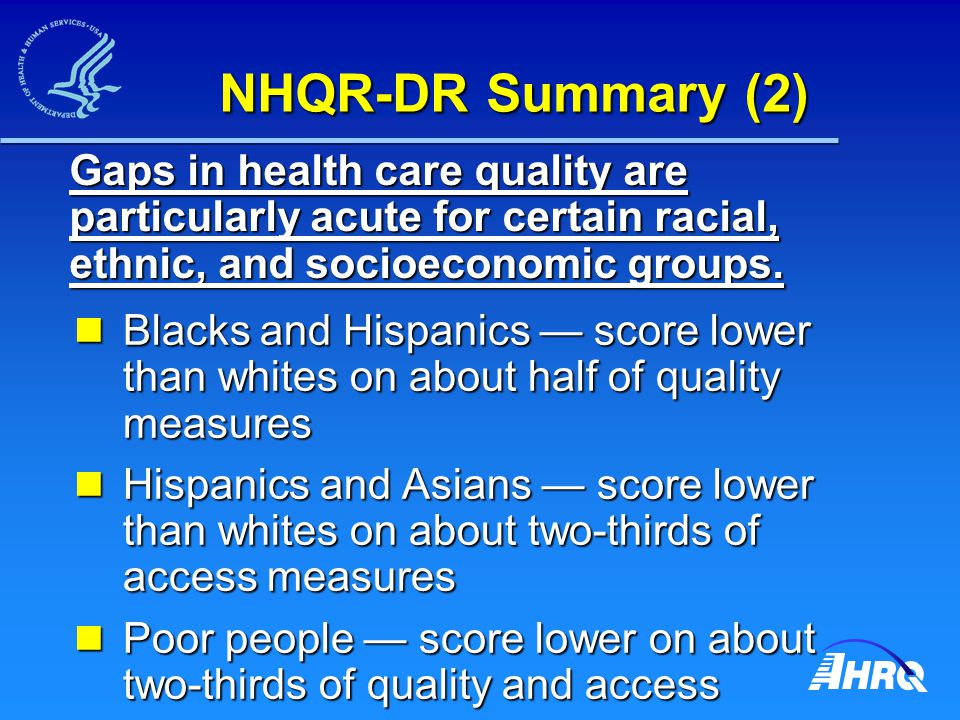 NHQR-DR Summary (2) Blacks and Hispanics — score lower than whites on about half of quality measures Blacks and Hispanics — score lower than whites on about half of quality measures Hispanics and Asians — score lower than whites on about two-thirds of access measures Hispanics and Asians — score lower than whites on about two-thirds of access measures Poor people — score lower on about two-thirds of quality and access measures Poor people — score lower on about two-thirds of quality and access measures Gaps in health care quality are particularly acute for certain racial, ethnic, and socioeconomic groups.