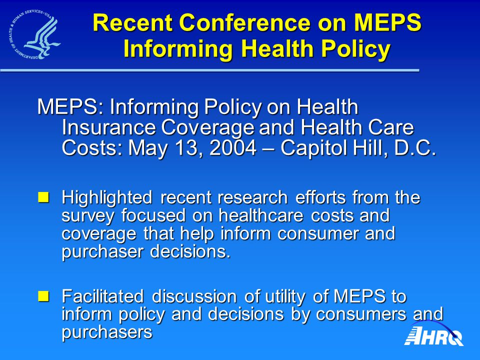 Recent Conference on MEPS Informing Health Policy MEPS: Informing Policy on Health Insurance Coverage and Health Care Costs: May 13, 2004 – Capitol Hill, D.C.