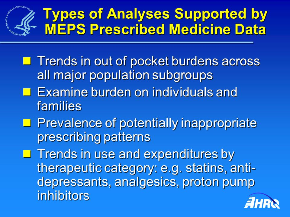 Types of Analyses Supported by MEPS Prescribed Medicine Data Trends in out of pocket burdens across all major population subgroups Trends in out of po