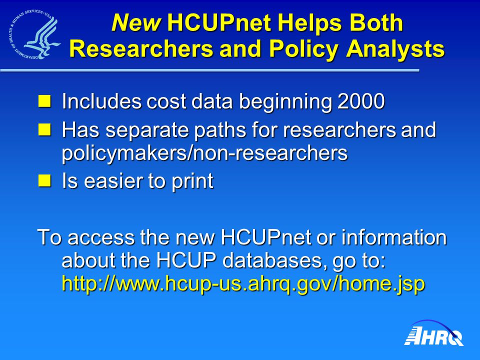 New HCUPnet Helps Both Researchers and Policy Analysts Includes cost data beginning 2000 Includes cost data beginning 2000 Has separate paths for rese
