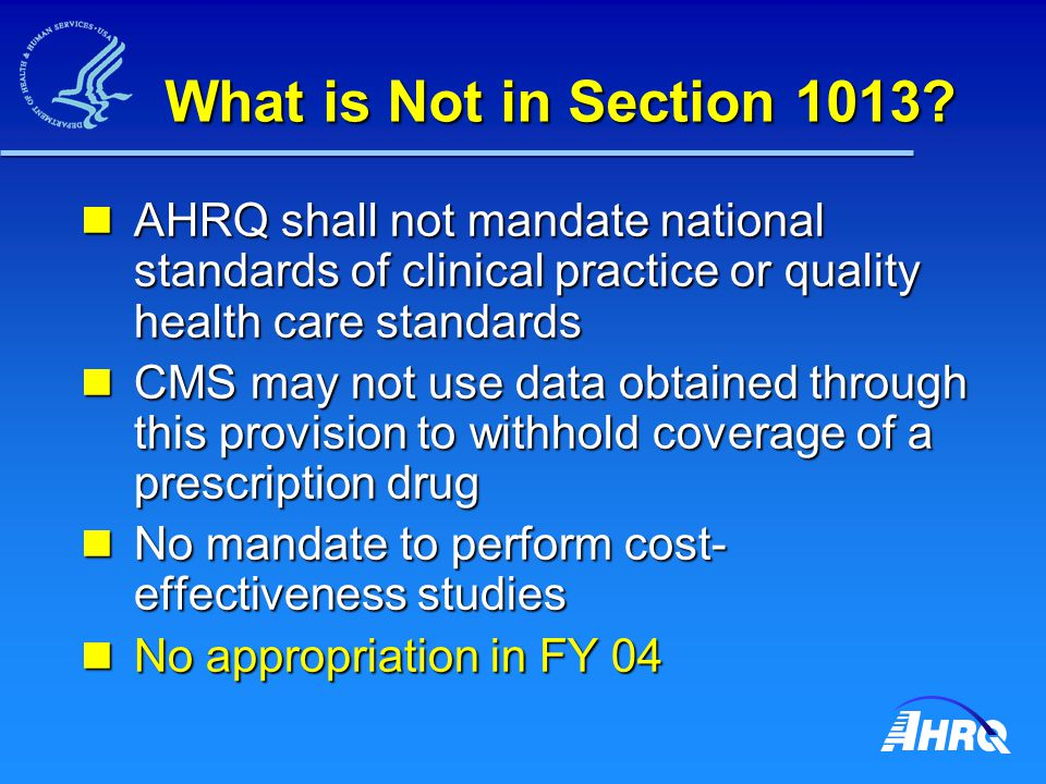 What is Not in Section 1013? AHRQ shall not mandate national standards of clinical practice or quality health care standards AHRQ shall not mandate na