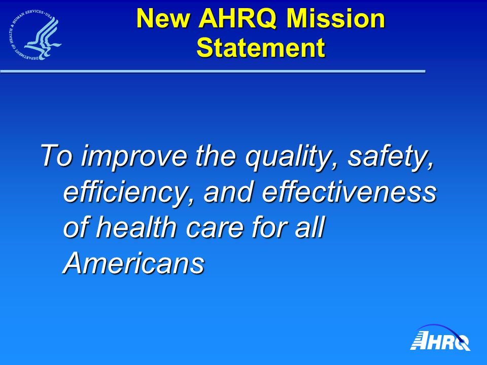 New AHRQ Mission Statement To improve the quality, safety, efficiency, and effectiveness of health care for all Americans