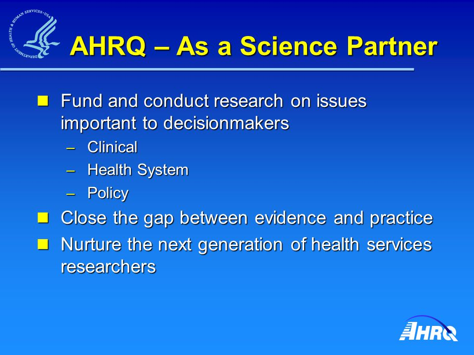 AHRQ – As a Science Partner Fund and conduct research on issues important to decisionmakers Fund and conduct research on issues important to decisionmakers – Clinical – Health System – Policy Close the gap between evidence and practice Close the gap between evidence and practice Nurture the next generation of health services researchers Nurture the next generation of health services researchers