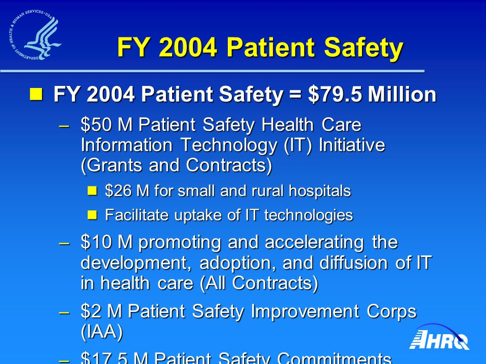 FY 2004 Patient Safety FY 2004 Patient Safety = $79.5 Million FY 2004 Patient Safety = $79.5 Million – $50 M Patient Safety Health Care Information Technology (IT) Initiative (Grants and Contracts) $26 M for small and rural hospitals $26 M for small and rural hospitals Facilitate uptake of IT technologies Facilitate uptake of IT technologies – $10 M promoting and accelerating the development, adoption, and diffusion of IT in health care (All Contracts) – $2 M Patient Safety Improvement Corps (IAA) – $17.5 M Patient Safety Commitments Contracts)