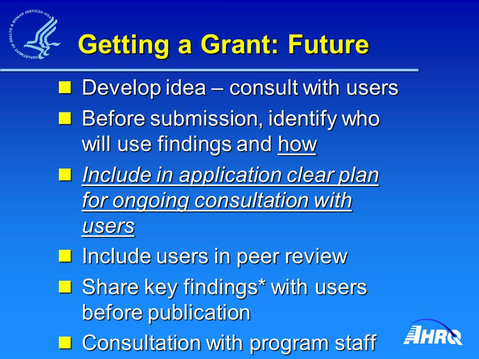 Getting a Grant: Future Develop idea – consult with users Develop idea – consult with users Before submission, identify who will use findings and how Before submission, identify who will use findings and how Include in application clear plan for ongoing consultation with users Include in application clear plan for ongoing consultation with users Include users in peer review Include users in peer review Share key findings* with users before publication Share key findings* with users before publication Consultation with program staff essential Consultation with program staff essential