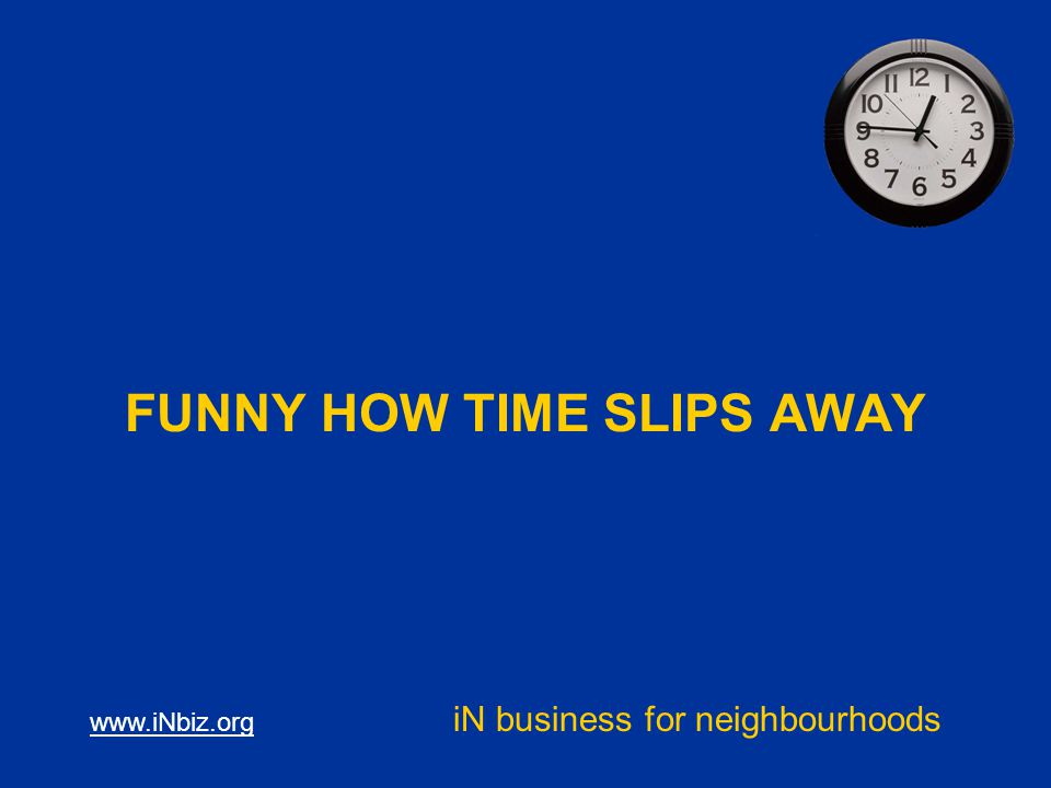 www.iNbiz.org iN business for neighbourhoods FUNNY HOW TIME SLIPS AWAY