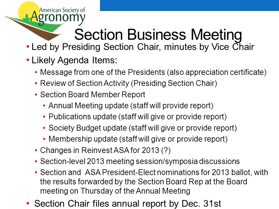 Section Business Meeting Led by Presiding Section Chair, minutes by Vice Chair Likely Agenda Items: Message from one of the Presidents (also appreciation certificate) Review of Section Activity (Presiding Section Chair) Section Board Member Report Annual Meeting update (staff will provide report) Publications update (staff will give or provide report) Society Budget update (staff will give or provide report) Membership update (staff will give or provide report) Changes in Reinvest ASA for 2013 ( ) Section-level 2013 meeting session/symposia discussions Section and ASA President-Elect nominations for 2013 ballot, with the results forwarded by the Section Board Rep at the Board meeting on Thursday of the Annual Meeting Section Chair files annual report by Dec.