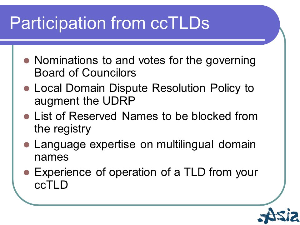 Participation from ccTLDs Nominations to and votes for the governing Board of Councilors Local Domain Dispute Resolution Policy to augment the UDRP Li