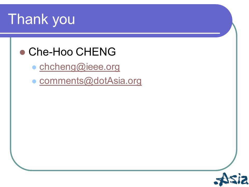 Thank you Che-Hoo CHENG chcheng@ieee.org comments@dotAsia.org