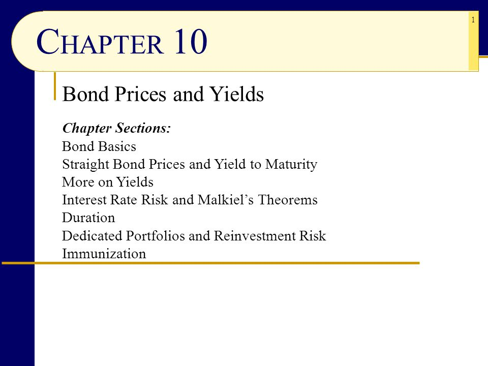 1 C HAPTER 10 Bond Prices and Yields Chapter Sections: Bond Basics Straight Bond Prices and Yield to Maturity More on Yields Interest Rate Risk and Malkiel's Theorems Duration Dedicated Portfolios and Reinvestment Risk Immunization