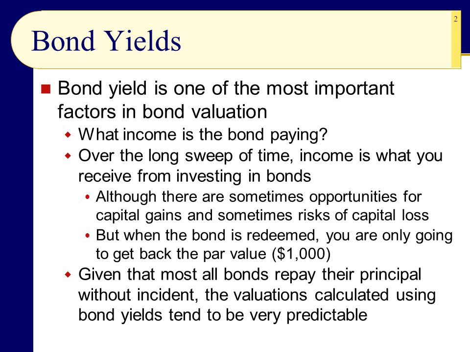 2 Bond Yields Bond yield is one of the most important factors in bond valuation  What income is the bond paying.