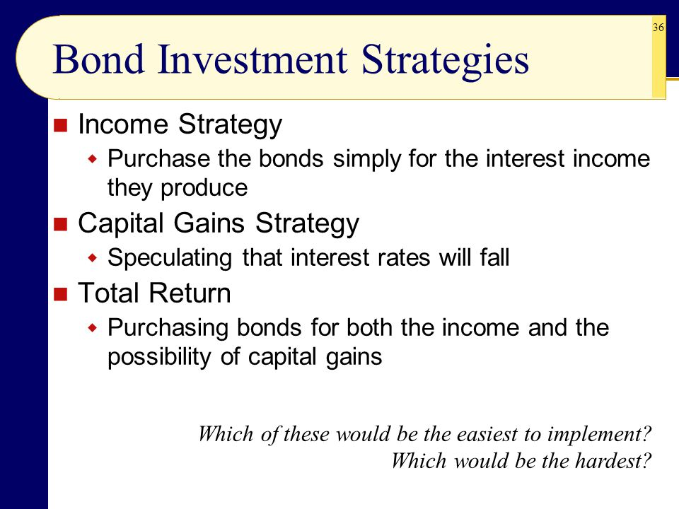 36 Income Strategy  Purchase the bonds simply for the interest income they produce Capital Gains Strategy  Speculating that interest rates will fall Total Return  Purchasing bonds for both the income and the possibility of capital gains Bond Investment Strategies Which of these would be the easiest to implement.