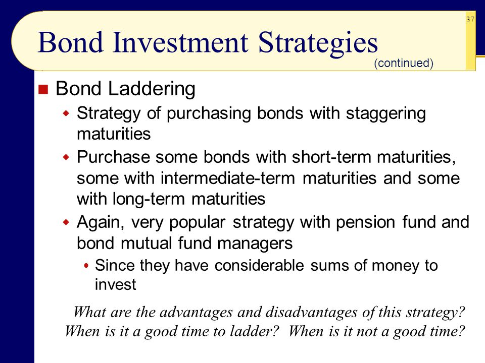 37 Bond Laddering  Strategy of purchasing bonds with staggering maturities  Purchase some bonds with short-term maturities, some with intermediate-term maturities and some with long-term maturities  Again, very popular strategy with pension fund and bond mutual fund managers  Since they have considerable sums of money to invest Bond Investment Strategies What are the advantages and disadvantages of this strategy.