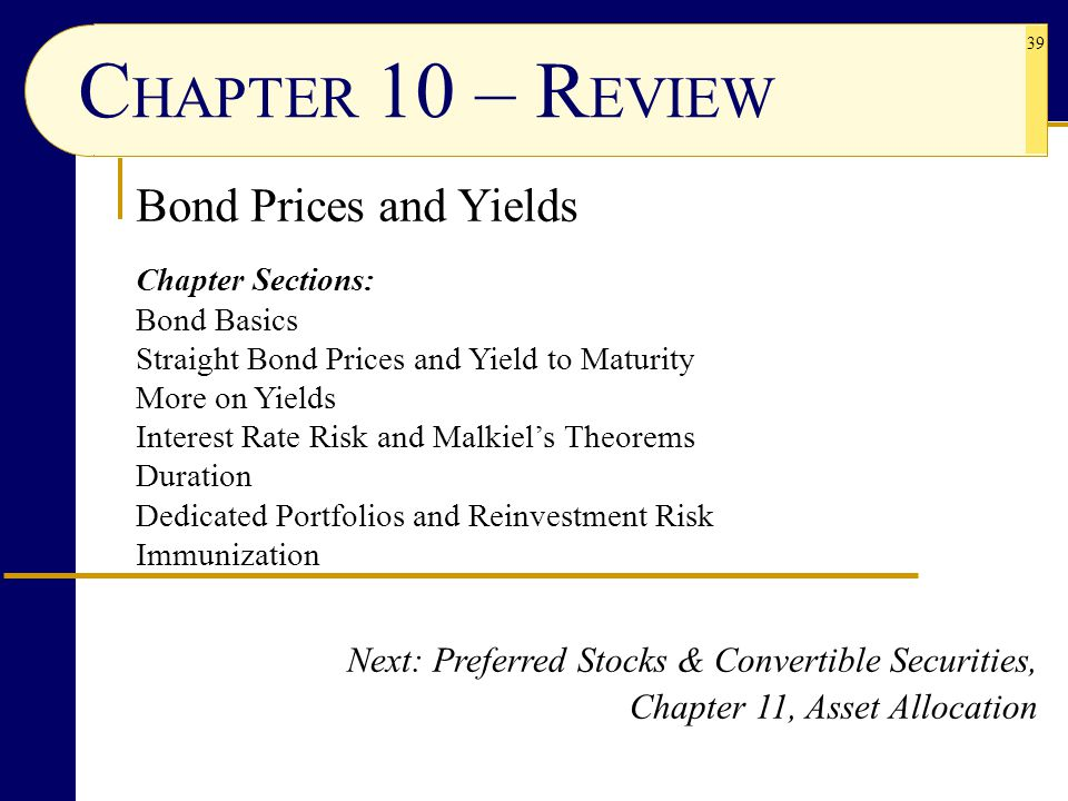 39 C HAPTER 10 – R EVIEW Bond Prices and Yields Chapter Sections: Bond Basics Straight Bond Prices and Yield to Maturity More on Yields Interest Rate Risk and Malkiel's Theorems Duration Dedicated Portfolios and Reinvestment Risk Immunization Next: Preferred Stocks & Convertible Securities, Chapter 11, Asset Allocation