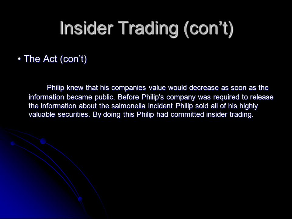 Insider Trading (con't) The Act (con't) The Act (con't) Philip knew that his companies value would decrease as soon as the information became public.