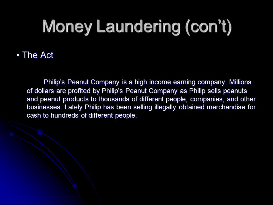 Money Laundering (con't) The Act The Act Philip's Peanut Company is a high income earning company. Millions of dollars are profited by Philip's Peanut