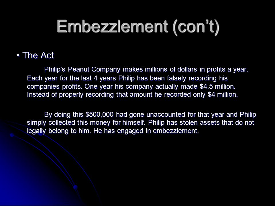Embezzlement (con't) The Act The Act Philip's Peanut Company makes millions of dollars in profits a year. Each year for the last 4 years Philip has be