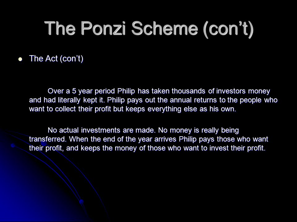 The Ponzi Scheme (con't) The Act (con't) The Act (con't) Over a 5 year period Philip has taken thousands of investors money and had literally kept it.