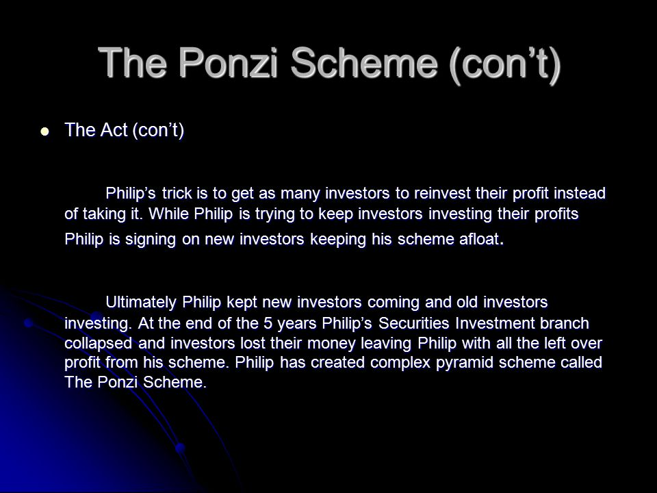 The Ponzi Scheme (con't) The Act (con't) The Act (con't) Philip's trick is to get as many investors to reinvest their profit instead of taking it.