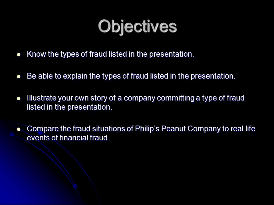 Objectives Know the types of fraud listed in the presentation. Know the types of fraud listed in the presentation. Be able to explain the types of fra