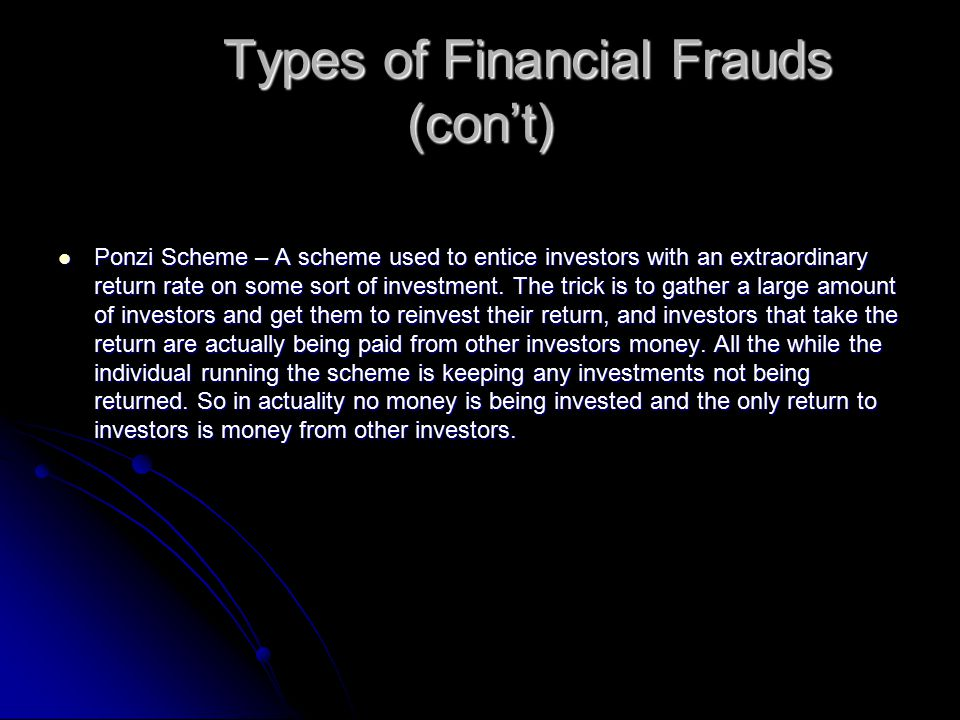 Types of Financial Frauds (con't) Ponzi Scheme – A scheme used to entice investors with an extraordinary return rate on some sort of investment. The t