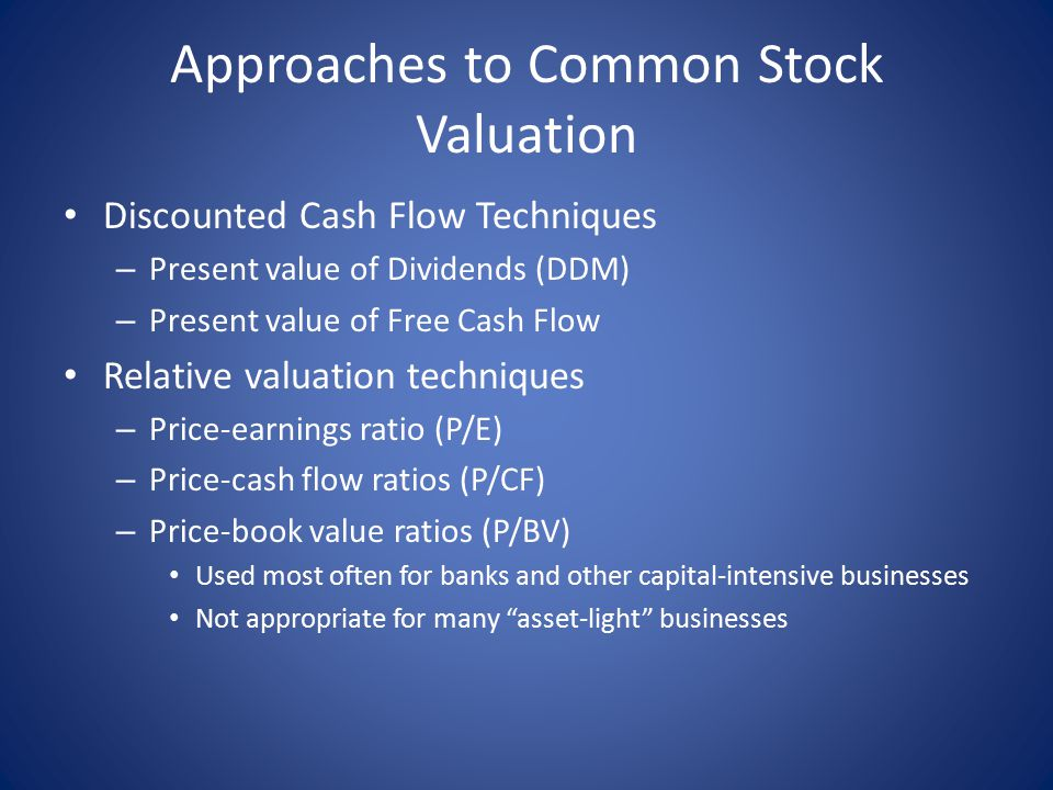 Approaches to Common Stock Valuation Discounted Cash Flow Techniques – Present value of Dividends (DDM) – Present value of Free Cash Flow Relative valuation techniques – Price-earnings ratio (P/E) – Price-cash flow ratios (P/CF) – Price-book value ratios (P/BV) Used most often for banks and other capital-intensive businesses Not appropriate for many asset-light businesses