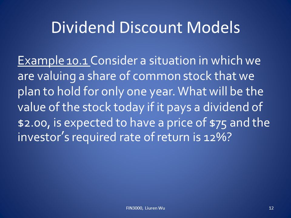 Dividend Discount Models Example 10.1 Consider a situation in which we are valuing a share of common stock that we plan to hold for only one year. Wha