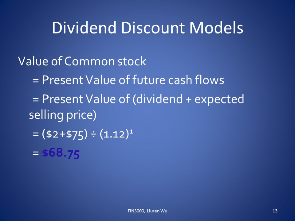 Dividend Discount Models Value of Common stock = Present Value of future cash flows = Present Value of (dividend + expected selling price) = ($2+$75) ÷ (1.12) 1 = $68.75 FIN3000, Liuren Wu13
