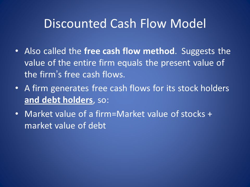 Discounted Cash Flow Model Also called the free cash flow method. Suggests the value of the entire firm equals the present value of the firm ' s free